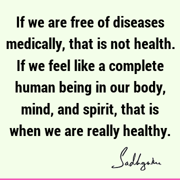 If we are free of diseases medically, that is not health. If we feel like a complete human being in our body, mind, and spirit, that is when we are really
