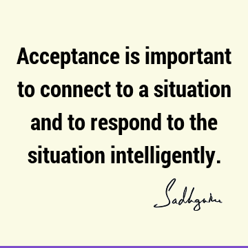 Acceptance is important to connect to a situation and to respond to the situation