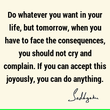 Do whatever you want in your life, but tomorrow, when you have to face the consequences, you should not cry and complain. If you can accept this joyously, you