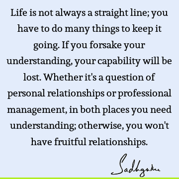 Life is not always a straight line; you have to do many things to keep it going. If you forsake your understanding, your capability will be lost. Whether it