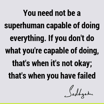 You need not be a superhuman capable of doing everything. If you don
