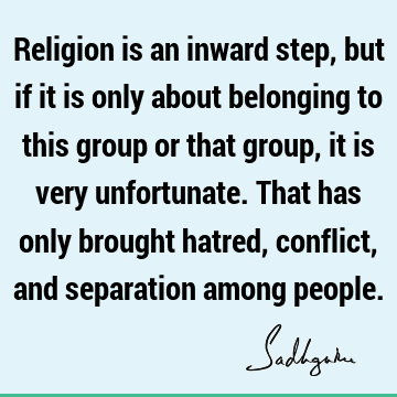 Religion is an inward step, but if it is only about belonging to this group or that group, it is very unfortunate. That has only brought hatred, conflict, and