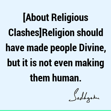 [About Religious Clashes]Religion should have made people Divine, but it is not even making them