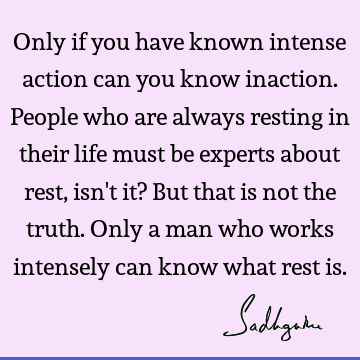 Only if you have known intense action can you know inaction. People who are always resting in their life must be experts about rest, isn
