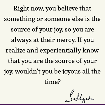Right now, you believe that something or someone else is the source of your joy, so you are always at their mercy. If you realize and experientially know that