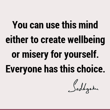 You can use this mind either to create wellbeing or misery for yourself. Everyone has this