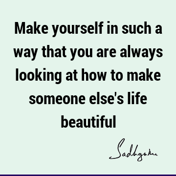 Make yourself in such a way that you are always looking at how to make someone else