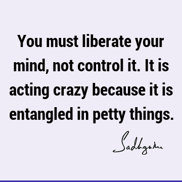 You must liberate your mind, not control it. It is acting crazy because it is entangled in petty