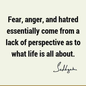Fear, anger, and hatred essentially come from a lack of perspective as to what life is all