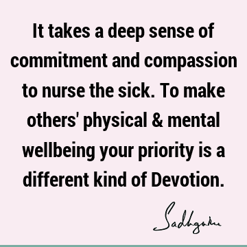 It takes a deep sense of commitment and compassion to nurse the sick. To make others