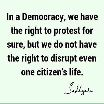 In a Democracy, we have the right to protest for sure, but we do not have the right to disrupt even one citizen