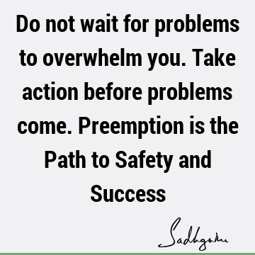 Do not wait for problems to overwhelm you. Take action before problems come. Preemption is the Path to Safety and S