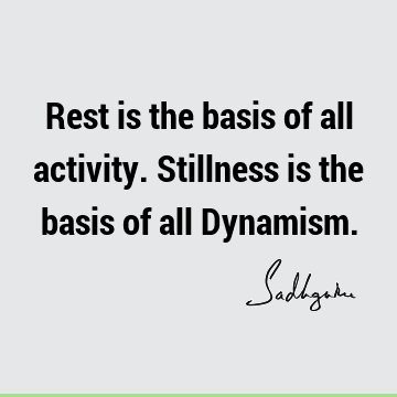 Rest is the basis of all activity. Stillness is the basis of all Dynamism.