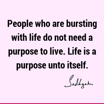 People who are bursting with life do not need a purpose to live. Life is a purpose unto