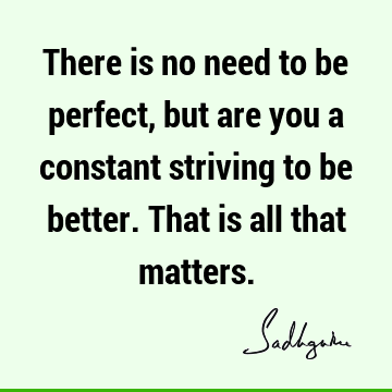 There is no need to be perfect, but are you a constant striving to be better. That is all that matters.