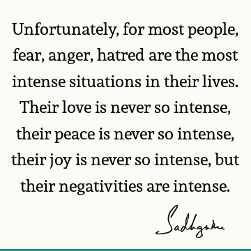 Unfortunately, for most people, fear, anger, hatred are the most intense situations in their lives. Their love is never so intense, their peace is never so