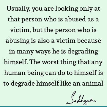 Usually, you are looking only at that person who is abused as a victim, but the person who is abusing is also a victim because in many ways he is degrading