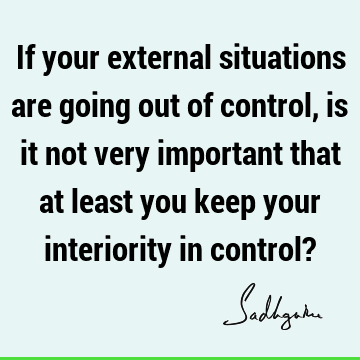 If your external situations are going out of control, is it not very important that at least you keep your interiority in control?