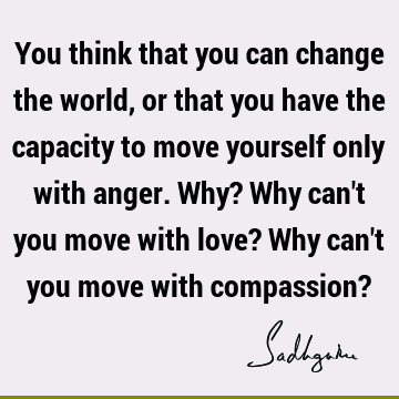 You think that you can change the world, or that you have the capacity to move yourself only with anger. Why? Why can