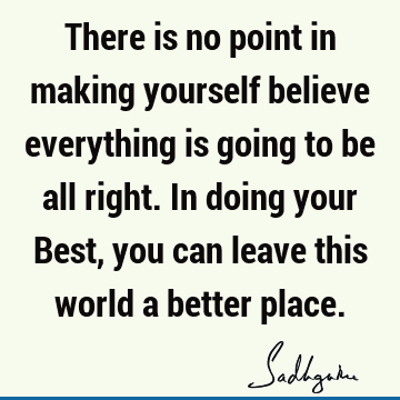 There is no point in making yourself believe everything is going to be all right. In doing your Best, you can leave this world a better