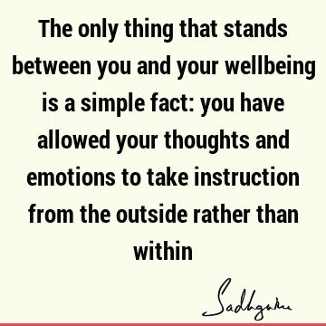 The only thing that stands between you and your wellbeing is a simple fact: you have allowed your thoughts and emotions to take instruction from the outside