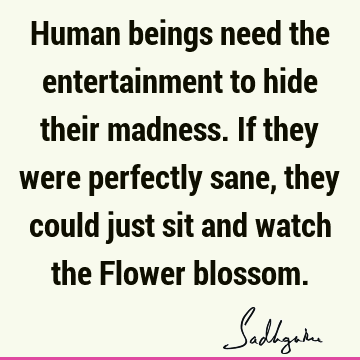 Human beings need the entertainment to hide their madness. If they were perfectly sane, they could just sit and watch the Flower
