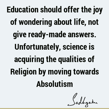 Education should offer the joy of wondering about life, not give ready-made answers. Unfortunately, science is acquiring the qualities of Religion by moving