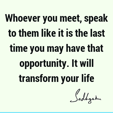 Whoever you meet, speak to them like it is the last time you may have that opportunity. It will transform your