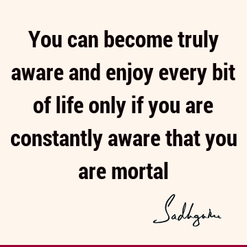 You can become truly aware and enjoy every bit of life only if you are constantly aware that you are