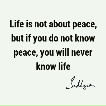 Life is not about peace, but if you do not know peace, you will never know