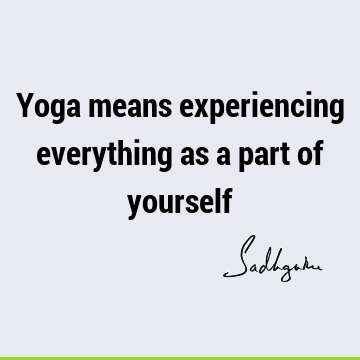 Yoga means experiencing everything as a part of