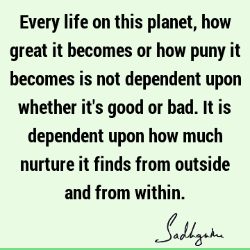 Every life on this planet, how great it becomes or how puny it becomes is not dependent upon whether it
