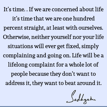 It's time.. If we are concerned about life it's time that we are one hundred percent straight, at least with ourselves. Otherwise, neither yourself nor your