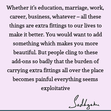 Whether it's education, marriage, work, career, business, whatever – all these things are extra fittings to our lives to make it better. You would want to add