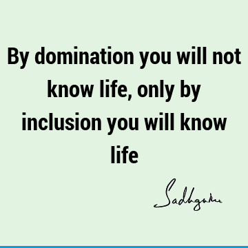 By domination you will not know life, only by inclusion you will know