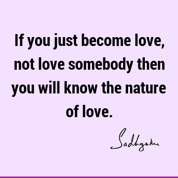 If you just become love, not love somebody then you will know the nature of