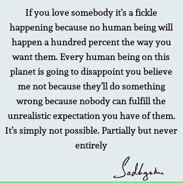 If you love somebody it's a fickle happening because no human being will happen a hundred percent the way you want them. Every human being on this planet is