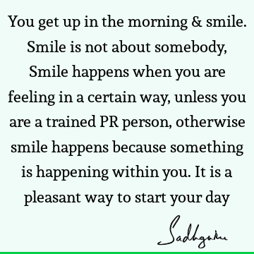 You get up in the morning & smile. Smile is not about somebody, Smile happens when you are feeling in a certain way, unless you are a trained PR person,