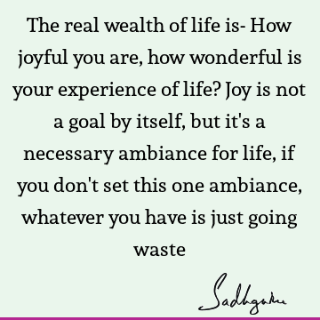 The real wealth of life is- How joyful you are, how wonderful is your experience of life? Joy is not a goal by itself, but it