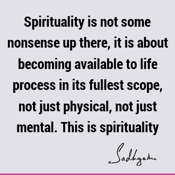 Spirituality is not some nonsense up there, it is about becoming available to life process in its fullest scope, not just physical, not just mental. This is