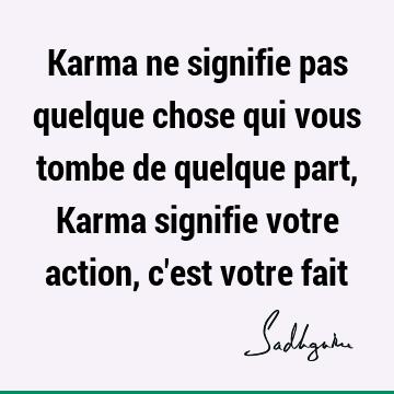 Karma Ne Signifie Pas Quelque Chose Qui Vous Tombe De Quelque Part Karma Signifie Votre Action C Est Votre Fait Sadhguru