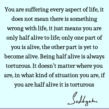 You are suffering every aspect of life, it does not mean there is something wrong with life, it just means you are only half alive to life; only one part of